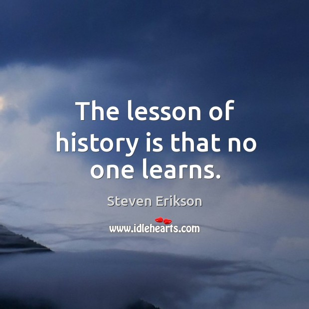 The lesson of history is that no one learns. Image