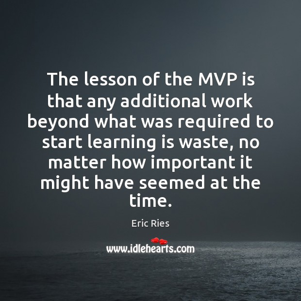 The lesson of the MVP is that any additional work beyond what Eric Ries Picture Quote