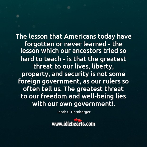 The lesson that Americans today have forgotten or never learned – the Jacob G. Hornberger Picture Quote
