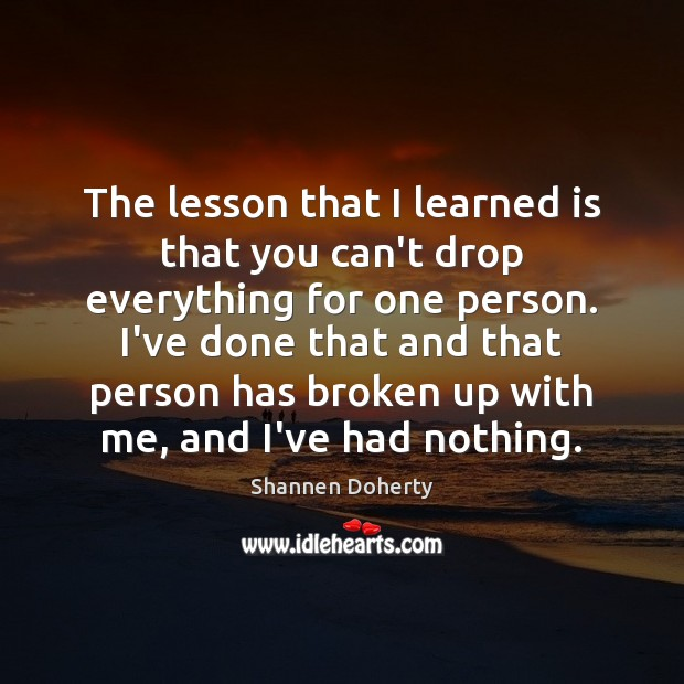 The lesson that I learned is that you can't drop everything for Shannen Doherty Picture Quote