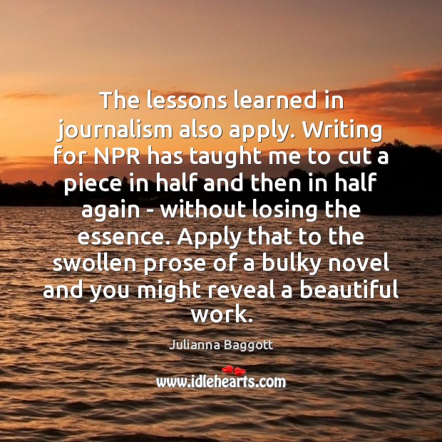 The lessons learned in journalism also apply. Writing for NPR has taught Julianna Baggott Picture Quote