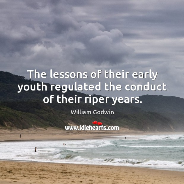 The lessons of their early youth regulated the conduct of their riper years. Image