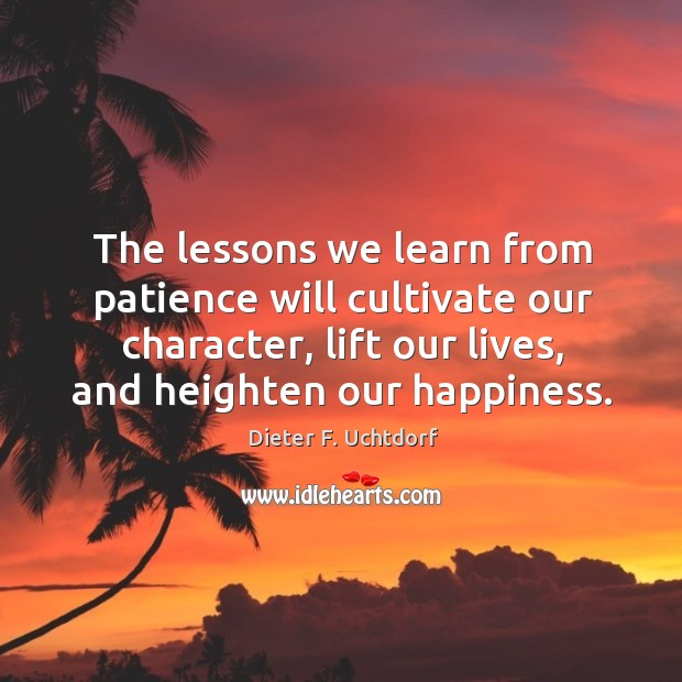 The lessons we learn from patience will cultivate our character, lift our Image