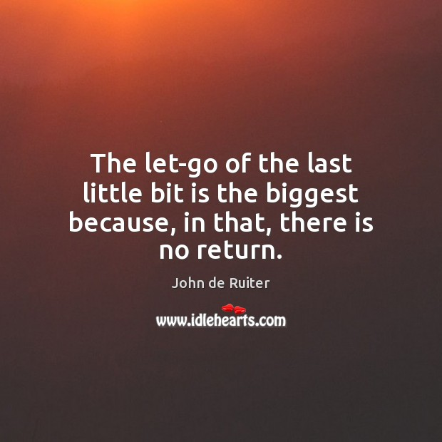 Image, The let-go of the last little bit is the biggest because, in that, there is no return.