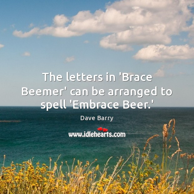 The letters in 'Brace Beemer' can be arranged to spell 'Embrace Beer.' Image