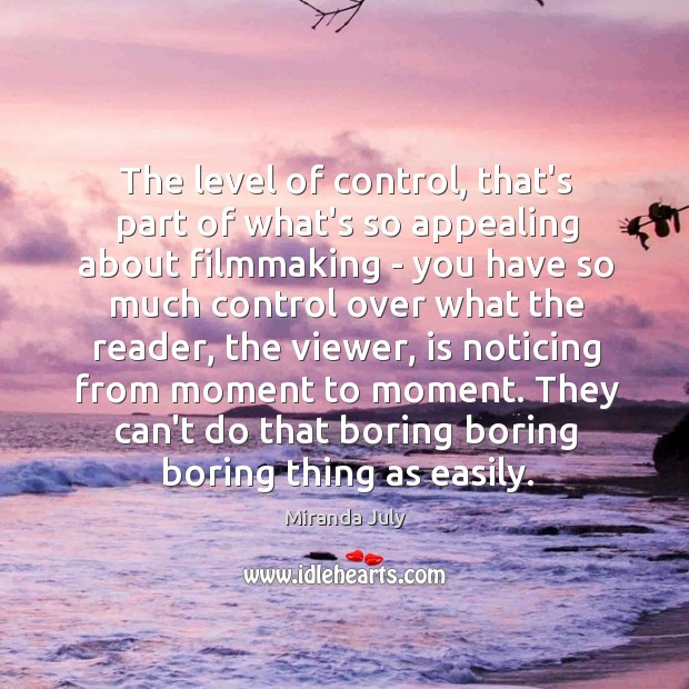 The level of control, that's part of what's so appealing about filmmaking Image