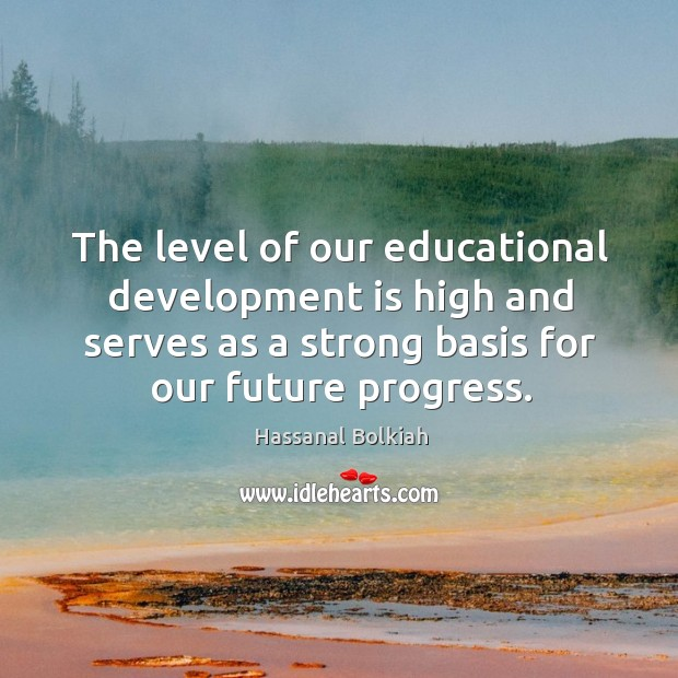 The level of our educational development is high and serves as a strong basis for our future progress. Hassanal Bolkiah Picture Quote