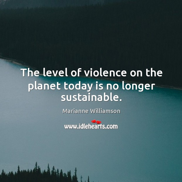 Image, The level of violence on the planet today is no longer sustainable.