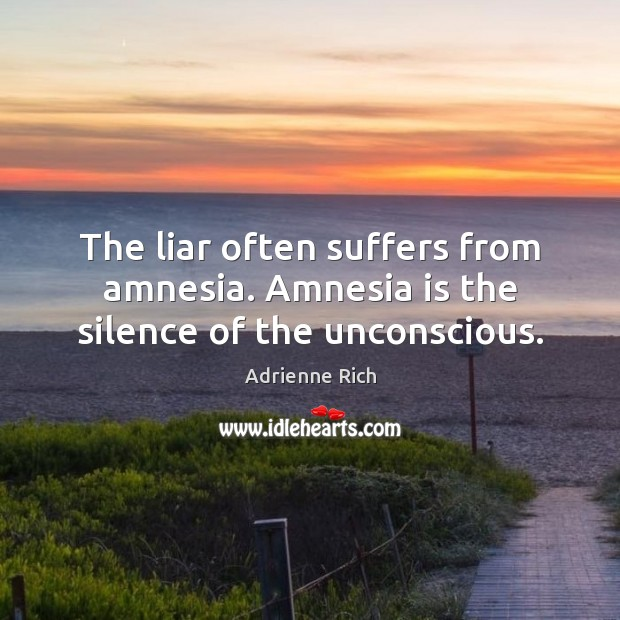 The liar often suffers from amnesia. Amnesia is the silence of the unconscious. Adrienne Rich Picture Quote