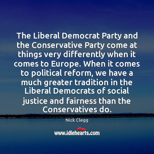 The Liberal Democrat Party and the Conservative Party come at things very Nick Clegg Picture Quote