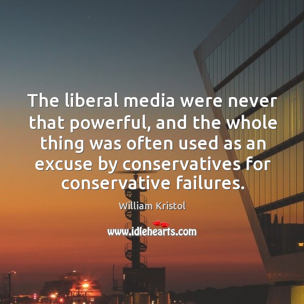 The liberal media were never that powerful, and the whole thing was William Kristol Picture Quote