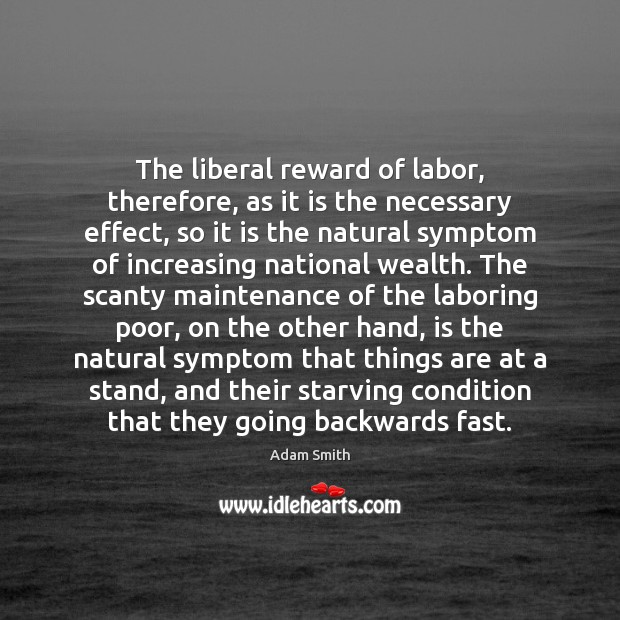 The liberal reward of labor, therefore, as it is the necessary effect, Adam Smith Picture Quote