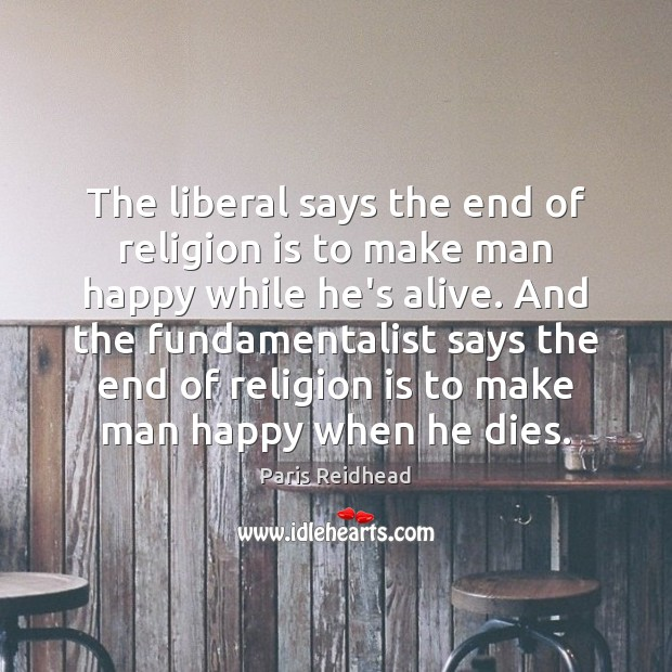 The liberal says the end of religion is to make man happy Paris Reidhead Picture Quote