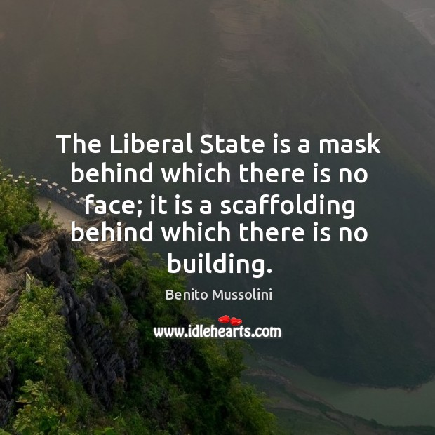The liberal state is a mask behind which there is no face; it is a scaffolding behind which there is no building. Image