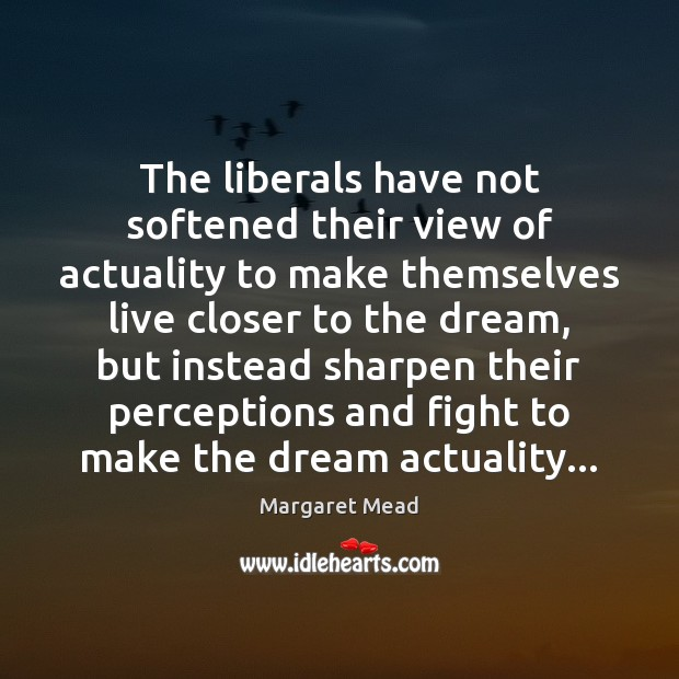 The liberals have not softened their view of actuality to make themselves Margaret Mead Picture Quote