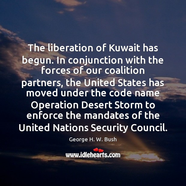 The liberation of Kuwait has begun. In conjunction with the forces of Image