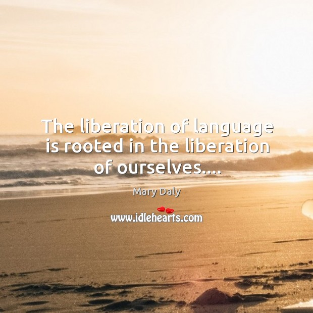 The liberation of language is rooted in the liberation of ourselves…. Mary Daly Picture Quote