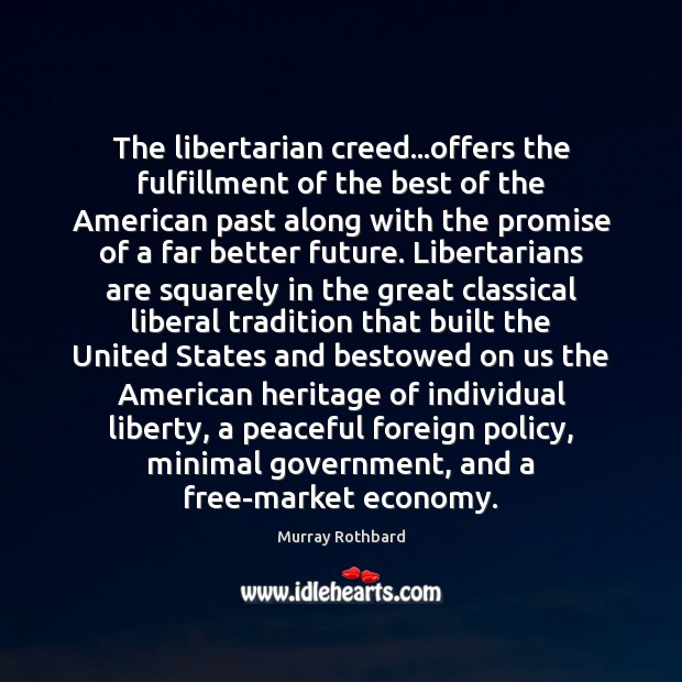 The libertarian creed…offers the fulfillment of the best of the American Murray Rothbard Picture Quote