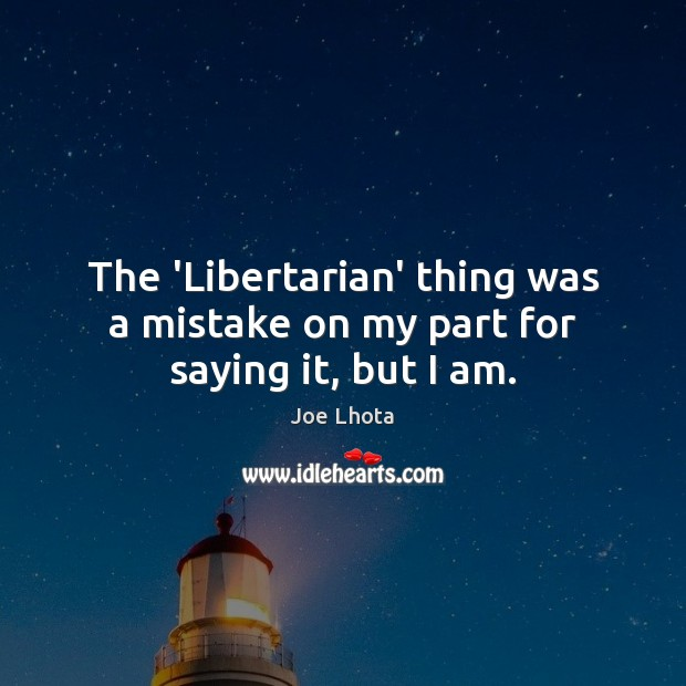 The 'Libertarian' thing was a mistake on my part for saying it, but I am. Image