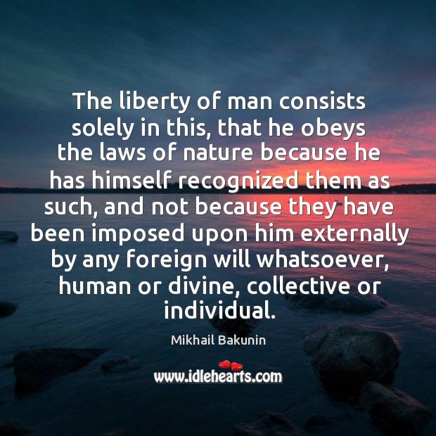 The liberty of man consists solely in this, that he obeys the laws of nature because Image