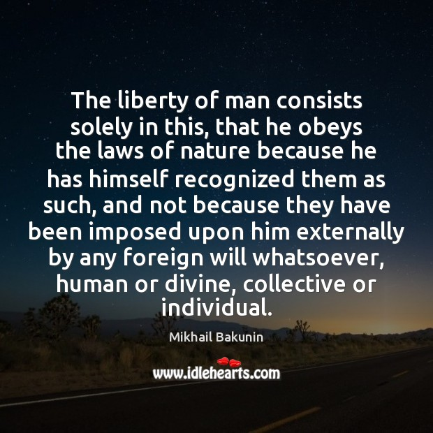 The liberty of man consists solely in this, that he obeys the Image