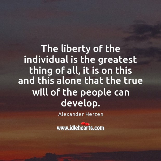 Image, The liberty of the individual is the greatest thing of all, it