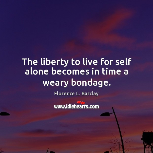 The liberty to live for self alone becomes in time a weary bondage. Image