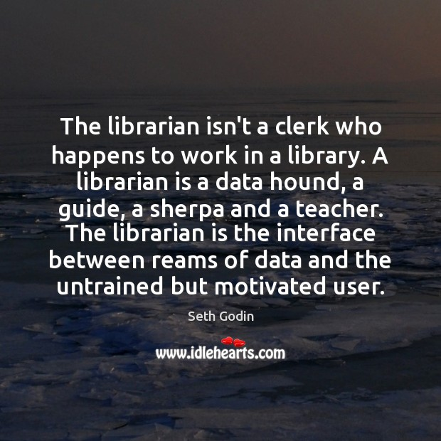 The librarian isn't a clerk who happens to work in a library. Image
