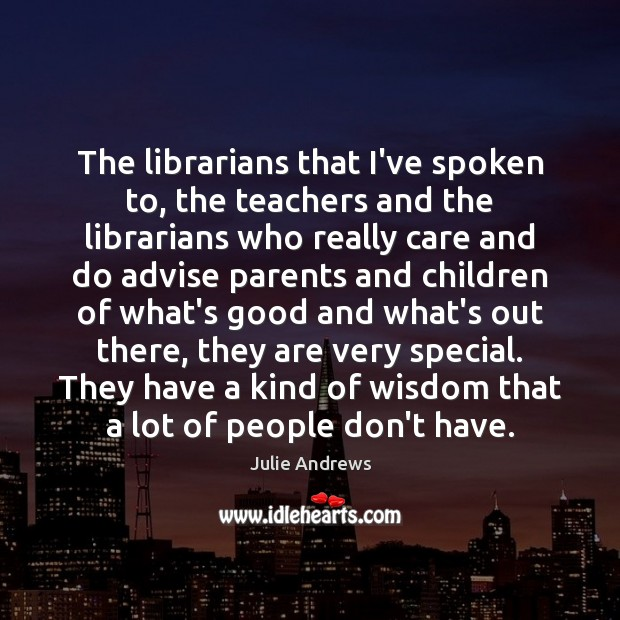 The librarians that I've spoken to, the teachers and the librarians who Julie Andrews Picture Quote