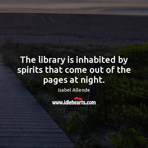 The library is inhabited by spirits that come out of the pages at night. Isabel Allende Picture Quote