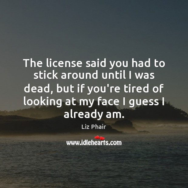 The license said you had to stick around until I was dead, Liz Phair Picture Quote