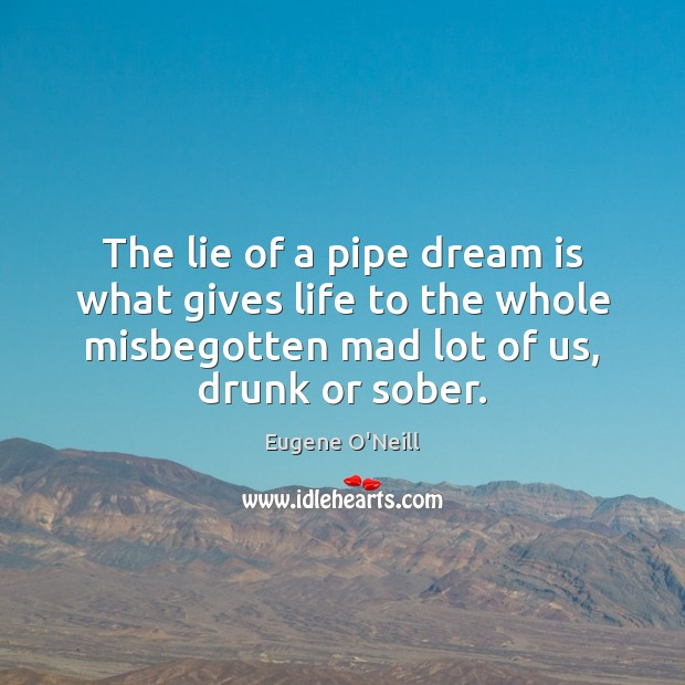 The lie of a pipe dream is what gives life to the Image