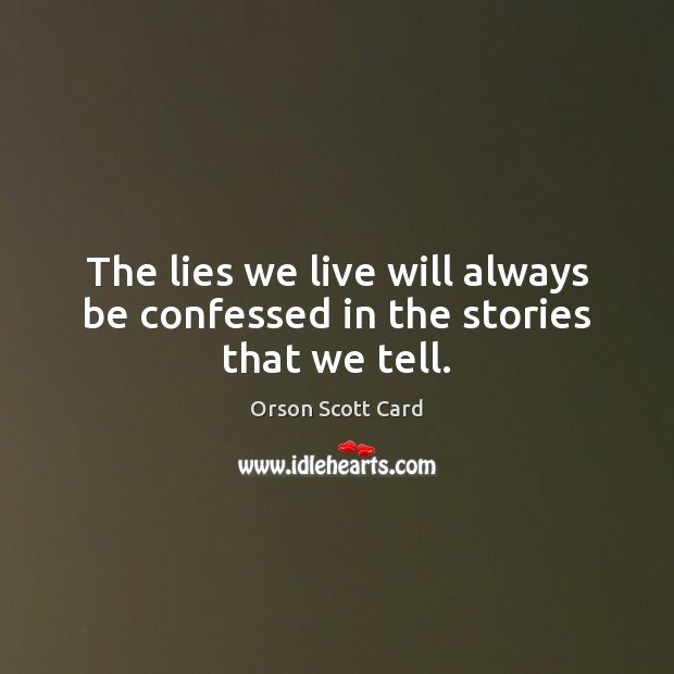 The lies we live will always be confessed in the stories that we tell. Image