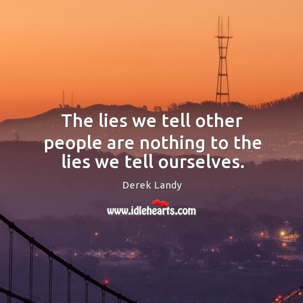 Image, The lies we tell other people are nothing to the lies we tell ourselves.