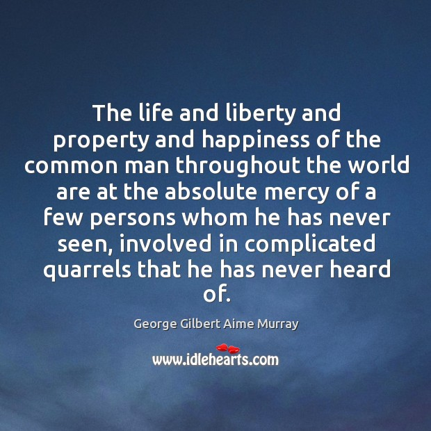 The life and liberty and property and happiness of the common man throughout the world Image