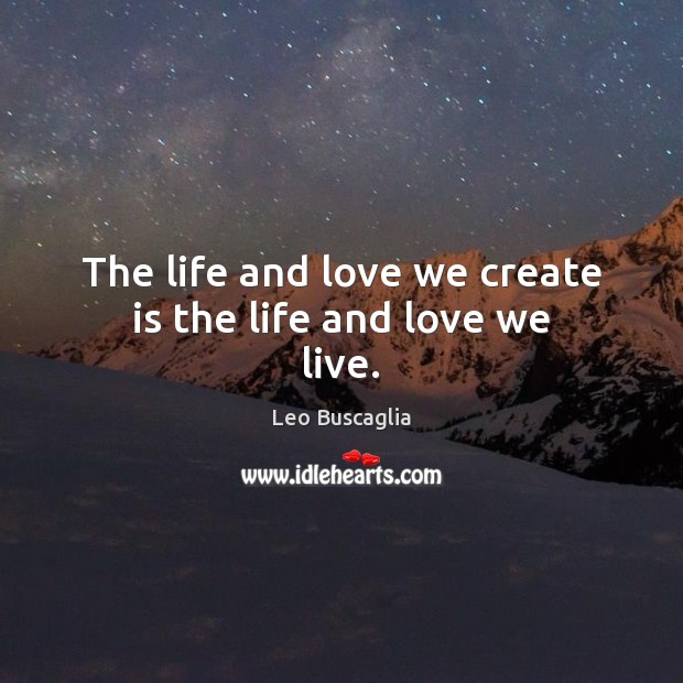 The life and love we create is the life and love we live. Image