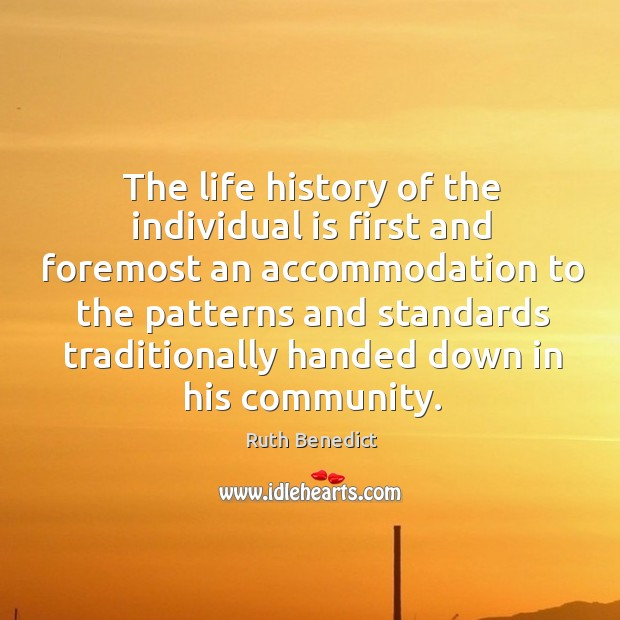 The life history of the individual is first and foremost an accommodation Ruth Benedict Picture Quote