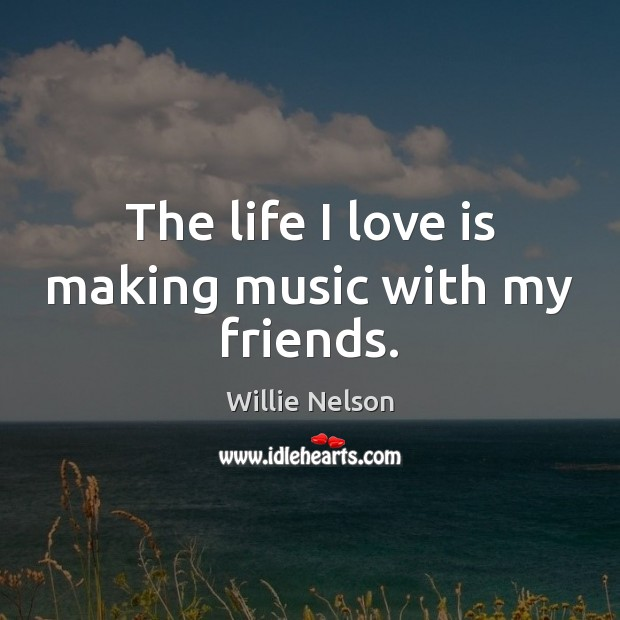 The life I love is making music with my friends. Image