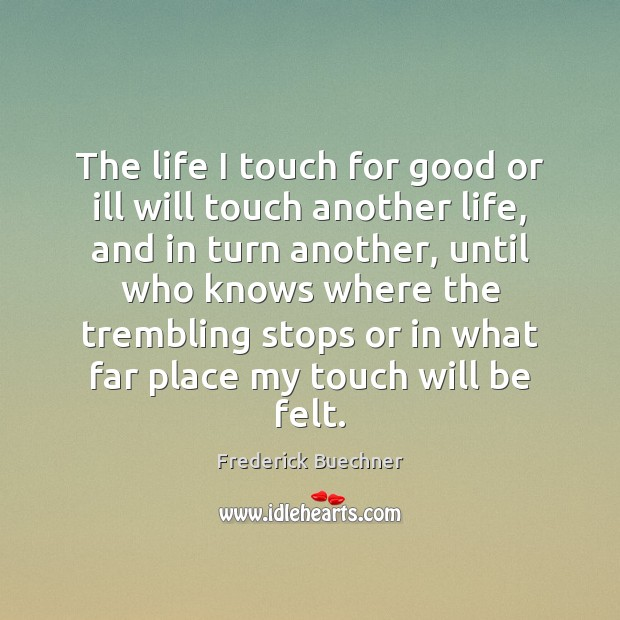 The life I touch for good or ill will touch another life, Frederick Buechner Picture Quote