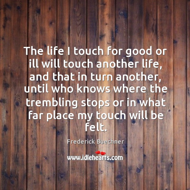 Image, The life I touch for good or ill will touch another life, and that in turn another