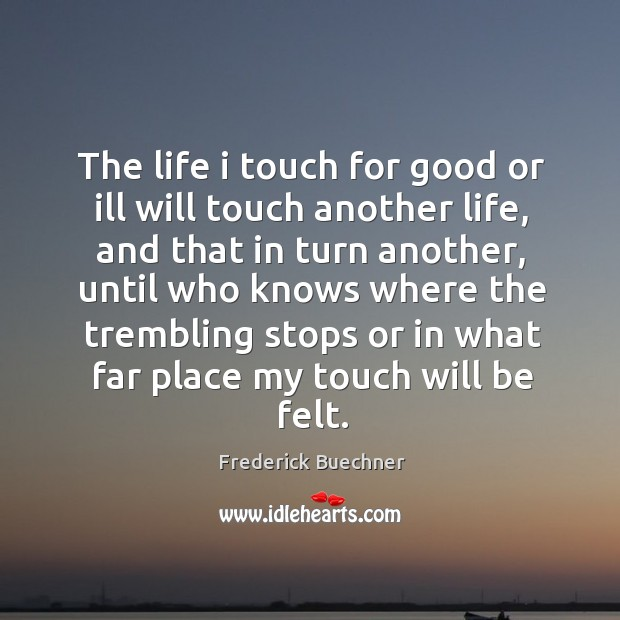 Image, The life I touch for good or ill will touch another life