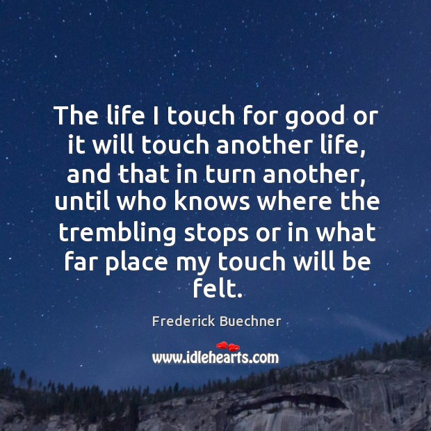 The life I touch for good or it will touch another life, and that in turn another Image