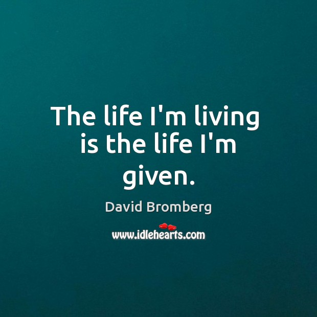 The life I'm living  is the life I'm given. David Bromberg Picture Quote