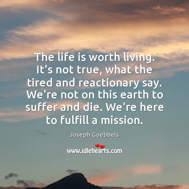 The life is worth living. It's not true, what the tired and Joseph Goebbels Picture Quote