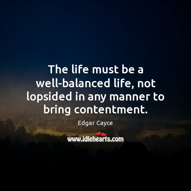 The life must be a well-balanced life, not lopsided in any manner to bring contentment. Edgar Cayce Picture Quote