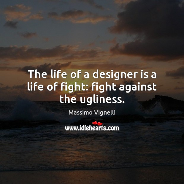 Image, The life of a designer is a life of fight: fight against the ugliness.