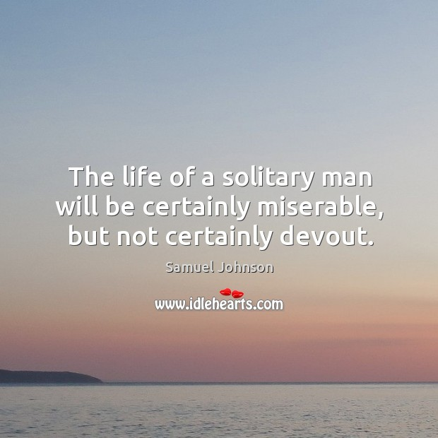 Image about The life of a solitary man will be certainly miserable, but not certainly devout.