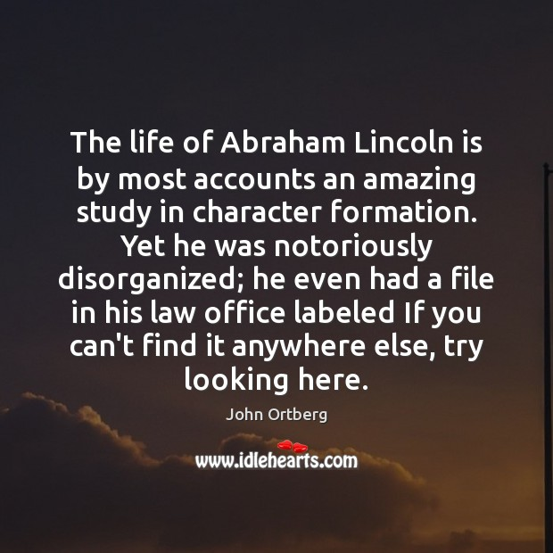 The life of Abraham Lincoln is by most accounts an amazing study John Ortberg Picture Quote