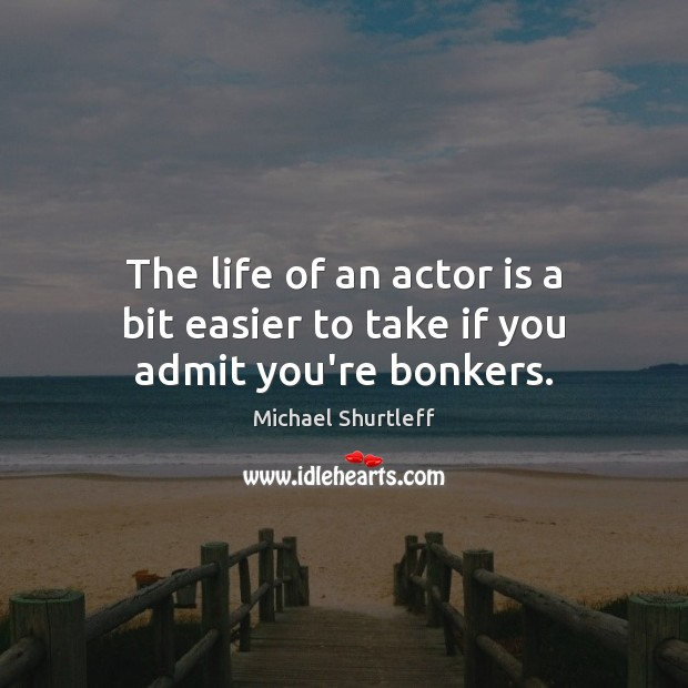 The life of an actor is a bit easier to take if you admit you're bonkers. Image