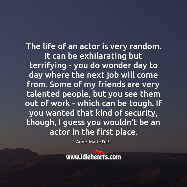 The life of an actor is very random. It can be exhilarating Image